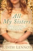 All My Sisters - A sumptuous wartime novel of love and loss ebook by Judith Lennox