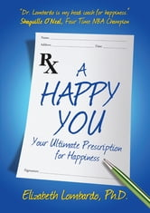 A Happy You!: Your Ultimate Prescription for Happiness - Your Ultimate Prescription for Happiness ebook by Elizabeth Lombardo