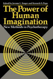 The Power of Human Imagination - New Methods in Psychotherapy ebook by Jerome L. Singer,Kenneth S. Pope