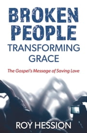 Broken People, Transforming Grace - The Gospel's Message of Saving Love ebook by Roy Hession