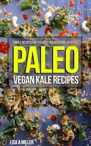 Paleo Vegan Kale Recipes - Simple Recipes For the Busy Paleo Vegan Lifestyle ebook by Lisa A Miller