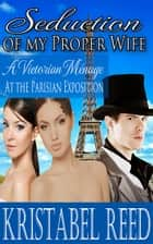 Seduction of my Proper Wife: A Victorian Menage at the Parisian Exposition ebook by Kristabel Reed