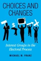 Choices and Changes - Interest Groups in the Electoral Process ebook by Michael M. Franz