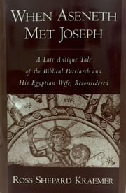 When Aseneth Met Joseph - A Late Antique Tale of the Biblical Patriarch and His Egyptian Wife, Reconsidered ebook by Ross Shepard Kraemer