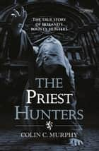 The Priest Hunters - The True Story of Ireland's Bounty Hunters ebook by Colin Murphy