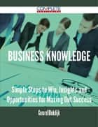 Business Knowledge - Simple Steps to Win, Insights and Opportunities for Maxing Out Success ebook by Gerard Blokdijk