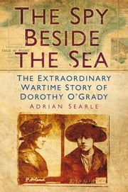 Spy Beside the Sea - The Extraordinary Wartime Story of Dorothy O'Grady ebook by Adrian Searle