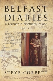 Belfast Diaries - A Gunner In Northern Ireland 1971-74 ebook by Steve Corbett