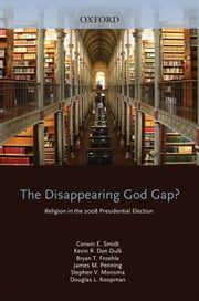 The Disappearing God Gap?: Religion in the 2008 Presidential Election ebook by Corwin Smidt,Kevin den Dulk,Bryan Froehle,Stephen Monsma,Douglas Koopman,Penning