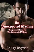 An Unexpected Mating (A Companion Novel to The Unexpected Trilogy) ebook by Lilly Rayman