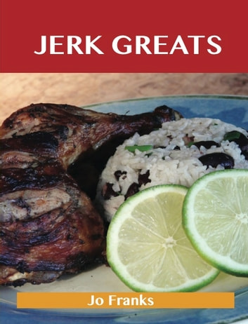 Jerk Greats: Delicious Jerk Recipes, The Top 46 Jerk Recipes ebook by Jo Franks