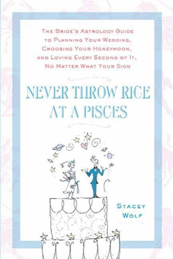 Never Throw Rice at a Pisces - The Bride's Astrology Guide to Planning Your Wedding, Choosing Your Honeymoon, and Loving Every Second of It, No Matter What Your Sign ebook by Stacey Wolf