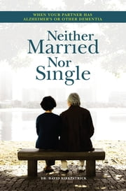 Neither Married Nor Single - When Your Partner has Alzheimer's or Other Dementia ebook by David Kirkpatrick, MD