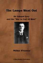 The Lamps Went Out: Sir Edward Grey and the 'War to End All Wars' ebook by Mike Fraser