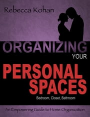 Organizing Your Personal Spaces (Bedroom, Closet, Bathroom, Communication with Partner) ebook by Rebecca Kohan