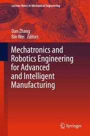 Mechatronics and Robotics Engineering for Advanced and Intelligent Manufacturing ebook by Dan Zhang,Bin Wei