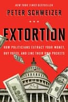 Extortion - How Politicians Extract Your Money, Buy Votes, and Line Their Own Pockets ebook by Peter Schweizer