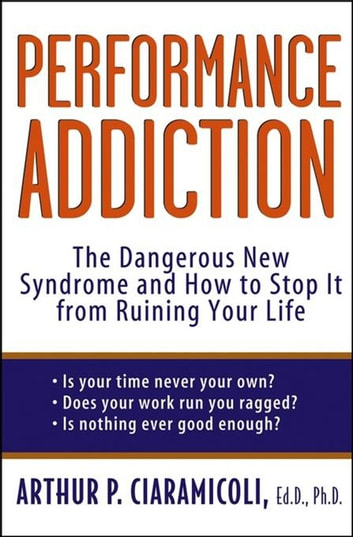 Performance Addiction - The Dangerous New Syndrome and How to Stop It from Ruining Your Life ebook by Arthur Ciaramicoli