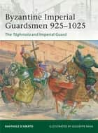 Byzantine Imperial Guardsmen 925–1025 - The Tághmata and Imperial Guard ebook by Giuseppe Rava, Dr Raffaele D'Amato