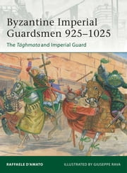 Byzantine Imperial Guardsmen 925?1025 - The Tághmata and Imperial Guard ebook by Giuseppe Rava,Dr Raffaele D?Amato