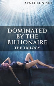 Dominated by the Billionaire: The Trilogy ebook by Aya Fukunishi