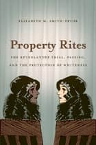 Property Rites - The Rhinelander Trial, Passing, and the Protection of Whiteness ebook by