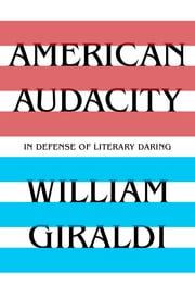 American Audacity: In Defense of Literary Daring ebook by William Giraldi