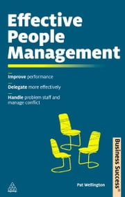 Effective People Management - Improve Performance Delegate More Effectively Handle Poor Performance and Manage Conflict ebook by Pat Wellington
