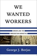 We Wanted Workers: Unraveling the Immigration Narrative ebook by George J. Borjas