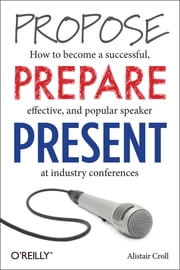 Propose, Prepare, Present - How to become a successful, effective, and popular speaker at industry conferences ebook by Alistair Croll