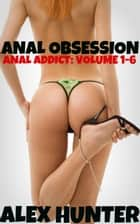 Anal Obsession: Anal Addict Volumes 1-6 ebook by Alex Hunter