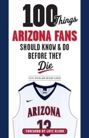 100 Things Arizona Fans Should Know & Do Before They Die ebook by Anthony Gimino,Steve Rivera,Lute Olson