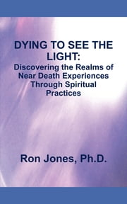 DYING TO SEE THE LIGHT: - Discovering the Realms of Near Death Experiences Through Spiritual Practices ebook by Ron Jones