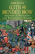With a Bended Bow - Archery in Mediaeval and Renaissance Europe ebook by Erik Roth