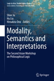 Modality, Semantics and Interpretations - The Second Asian Workshop on Philosophical Logic ebook by Shier Ju,Hu Liu,Hiroakira Ono