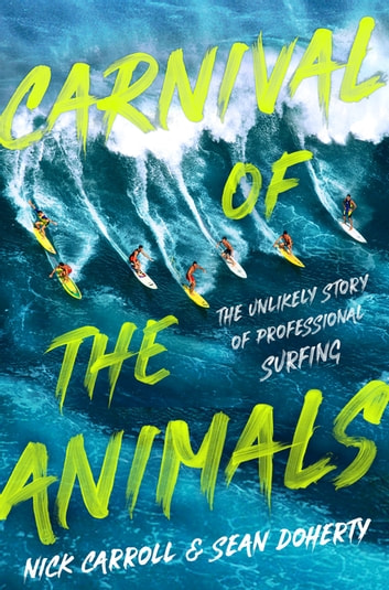 The Carnival of the Animals - The Unlikely Story of Professional Surfing ebook by Nick Carroll,Sean Doherty