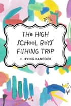 The High School Boys' Fishing Trip ebook by H. Irving Hancock