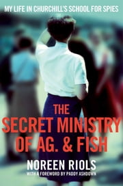 The Secret Ministry of Ag. & Fish - My Life in Churchill's School for Spies ebook by Noreen Riols