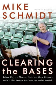 Clearing the Bases - Juiced Players, Monster Salaries, Sham Records, and a Hall of Famer's Search for the Soul of Baseball ebook by Mike Schmidt,Glen Waggoner