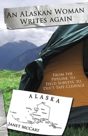 An Alaskan Woman Writes Again - From the Pipeline, to Field Surveys, to Duct-Tape Cleavage ebook by Janet Mc Cart