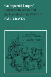 'An Impartial Umpire' - Industrial Relations and the Canadian State 1900-1911 ebook by Paul Craven