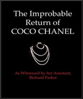 The Improbable Return of Coco Chanel - As Witnessed by Her Assistant, Richard Parker ebook by Richard Parker