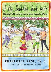 If the Buddha Had Kids - Raising Children to Create a More Peaceful World ebook by Charlotte Kasl