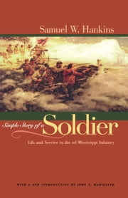 Simple Story Of A Soldier - Life And Service in the 2d Mississippi Infantry ebook by Samuel W. Hankins,John F. Marszalek