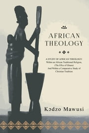 African Theology - A STUDY OF AFRICAN THEOLOGY: Within an African Traditional Religion, (The Ees of Ghana) And Within a Comparative Study of Christian Tradition ebook by Kɔdzo Mawusi