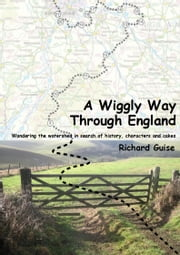 A Wiggly Way Through England - Wandering the watershed in search of history, characters and cakes ebook by Richard Guise