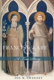 Francis and Clare - A True Story ebook by Jon M. Sweeney