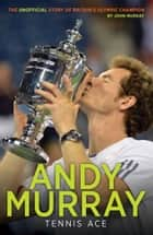 Andy Murray: Tennis Ace ebook by John Murray