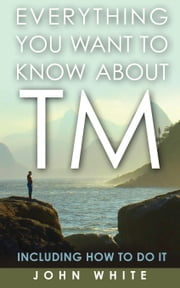 Everything You Want to Know About TM - Including How to Do It ebook by John White