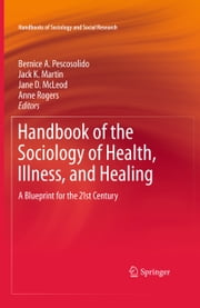 Handbook of the Sociology of Health, Illness, and Healing - A Blueprint for the 21st Century ebook by Bernice A. Pescosolido,Jack K. Martin,Jane D. McLeod,Anne Rogers